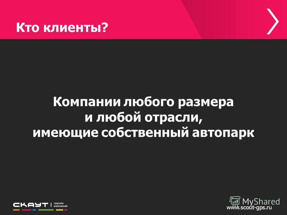 Кто клиенты? www.scout-gps.ru Компании любого размера и любой отрасли, имеющие собственный автопарк