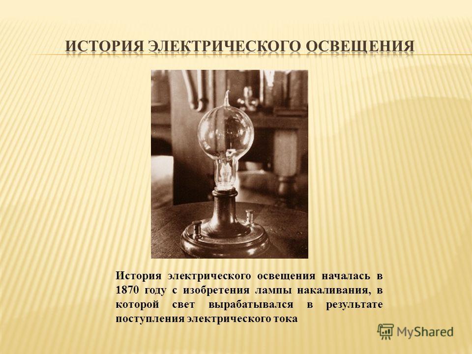 История электрического освещения началась в 1870 году с изобретения лампы накаливания, в которой свет вырабатывался в результате поступления электрического тока