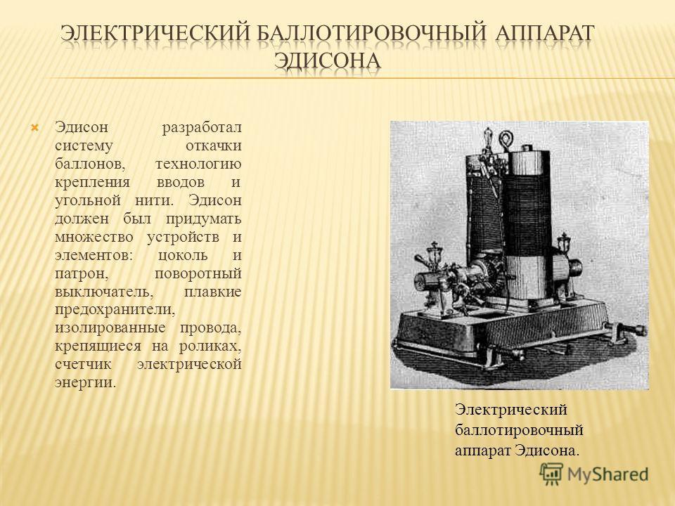 Эдисон разработал систему откачки баллонов, технологию крепления вводов и угольной нити. Эдисон должен был придумать множество устройств и элементов: цоколь и патрон, поворотный выключатель, плавкие предохранители, изолированные провода, крепящиеся н