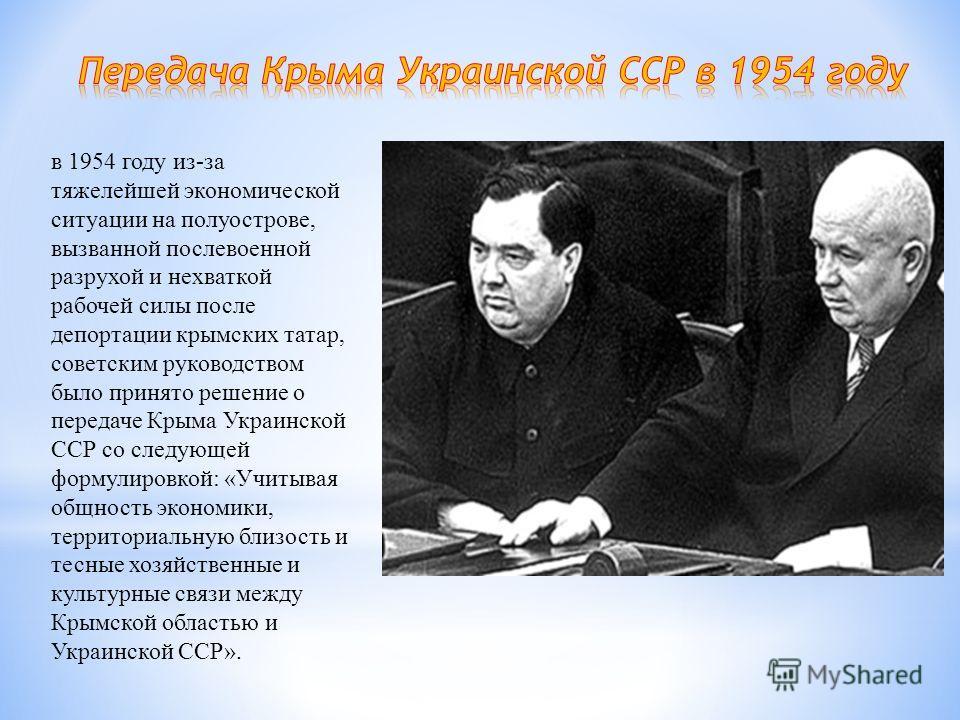 в 1954 году из-за тяжелейшей экономической ситуации на полуострове, вызванной послевоенной разрухой и нехваткой рабочей силы после депортации крымских татар, советским руководством было принято решение о передаче Крыма Украинской ССР со следующей фор