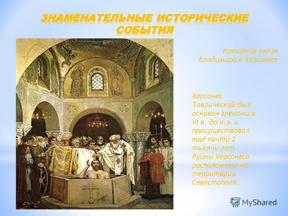 Крещение князя Владимира в Херсонесе Херсонес Таврический был основан греками в VI в. до н.э. и просуществовал ещё почти 2 тысячи лет. Руины Херсонеса расположены на территории Севастополя.
