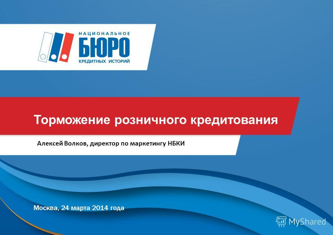 Торможение розничного кредитования Москва, 24 марта 2014 года Алексей Волков, директор по маркетингу НБКИ