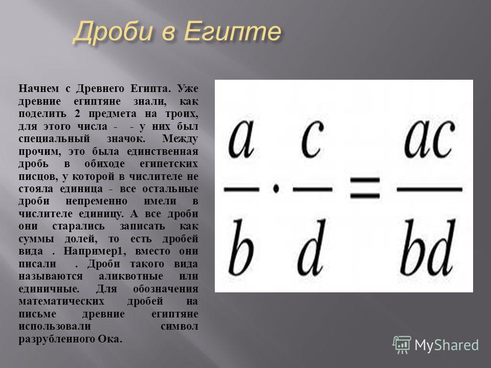 Дроби в Египте Начнем с Древнего Египта. Уже древние египтяне знали, как поделить 2 предмета на троих, для этого числа - - у них был специальный значок. Между прочим, это была единственная дробь в обиходе египетских писцов, у которой в числителе не с