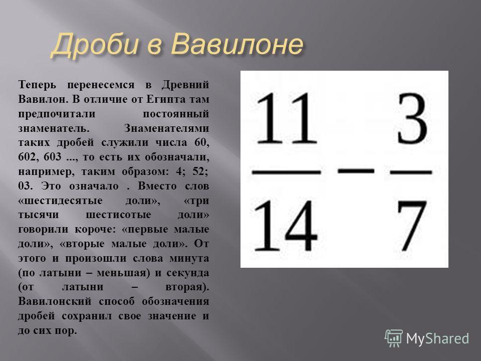 Дроби в Вавилоне Теперь перенесемся в Древний Вавилон. В отличие от Египта там предпочитали постоянный знаменатель. Знаменателями таких дробей служили числа 60, 602, 603..., то есть их обозначали, например, таким образом : 4; 52; 03. Это означало. Вм