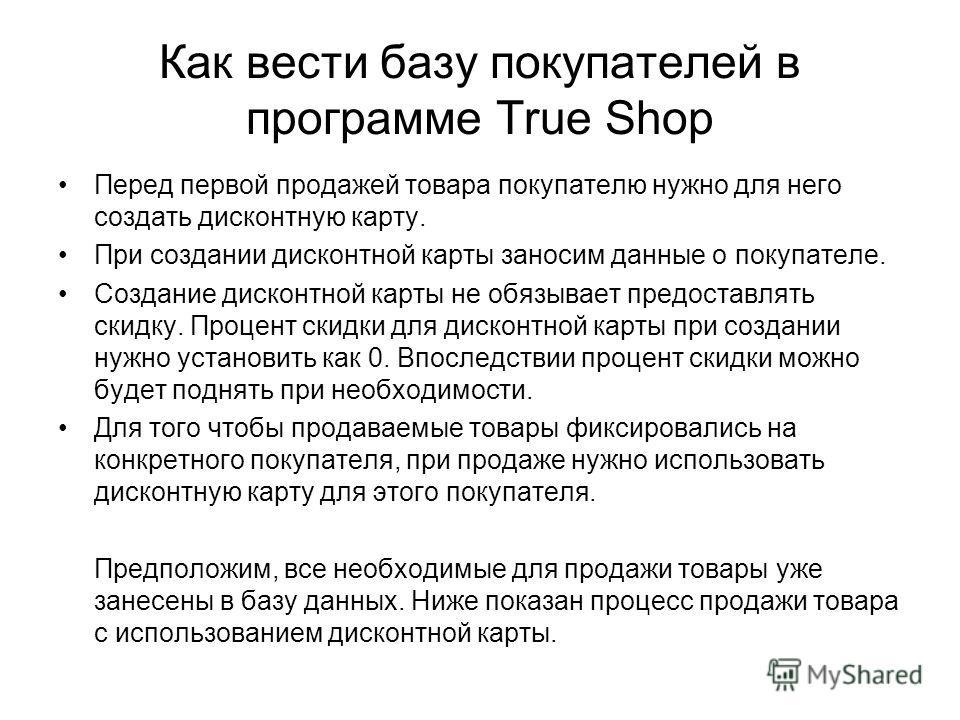 Как вести базу покупателей в программе True Shop Перед первой продажей товара покупателю нужно для него создать дисконтную карту. При создании дисконтной карты заносим данные о покупателе. Создание дисконтной карты не обязывает предоставлять скидку.