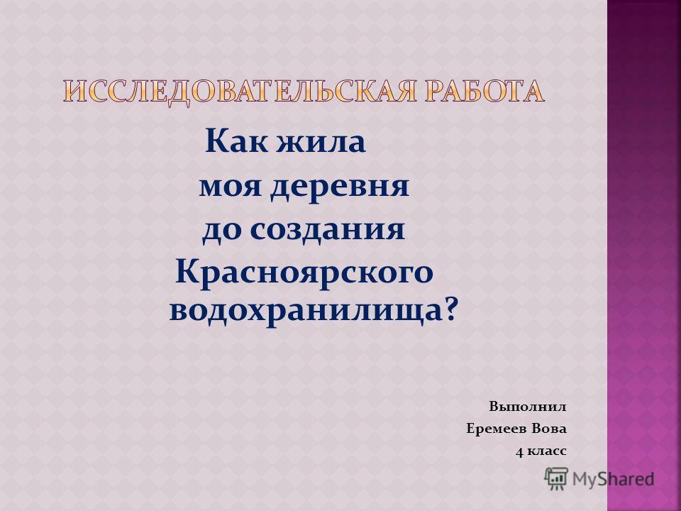 Как жила моя деревня до создания Красноярского водохранилища? Выполнил Еремеев Вова 4 класс