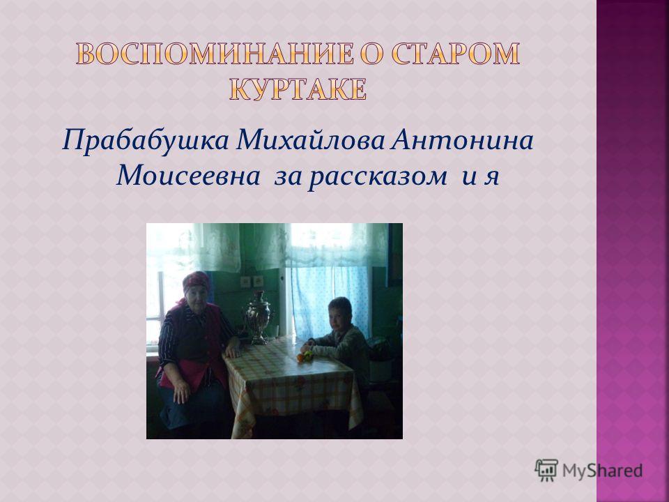 Прабабушка Михайлова Антонина Моисеевна за рассказом и я