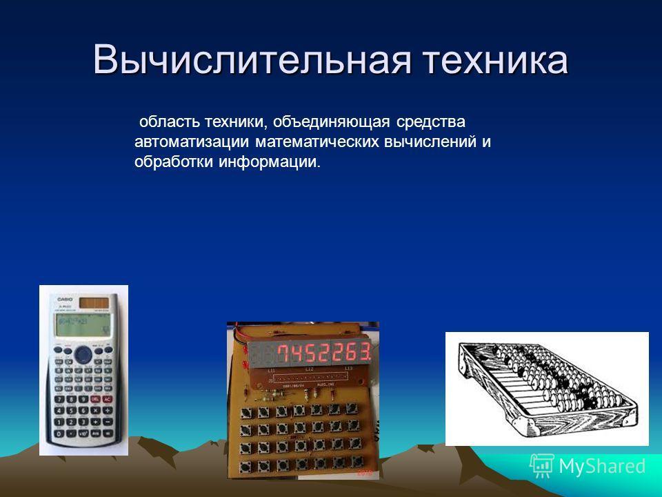 Вычислительная техника область техники, объединяющая средства автоматизации математических вычислений и обработки информации.