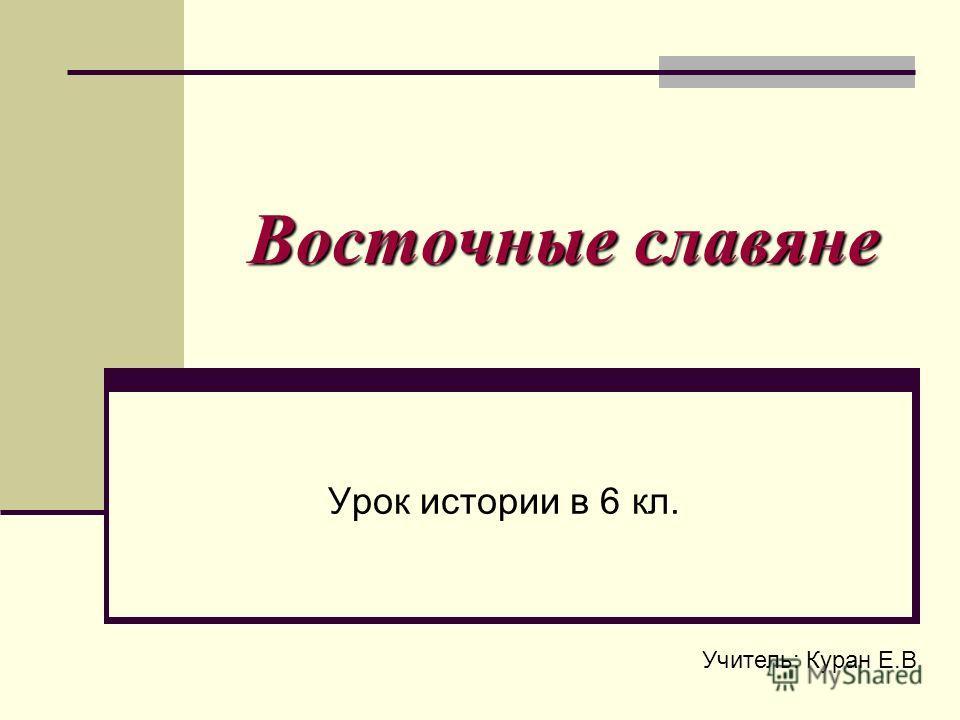 Восточные славяне Урок истории в 6 кл. Учитель: Куран Е.В