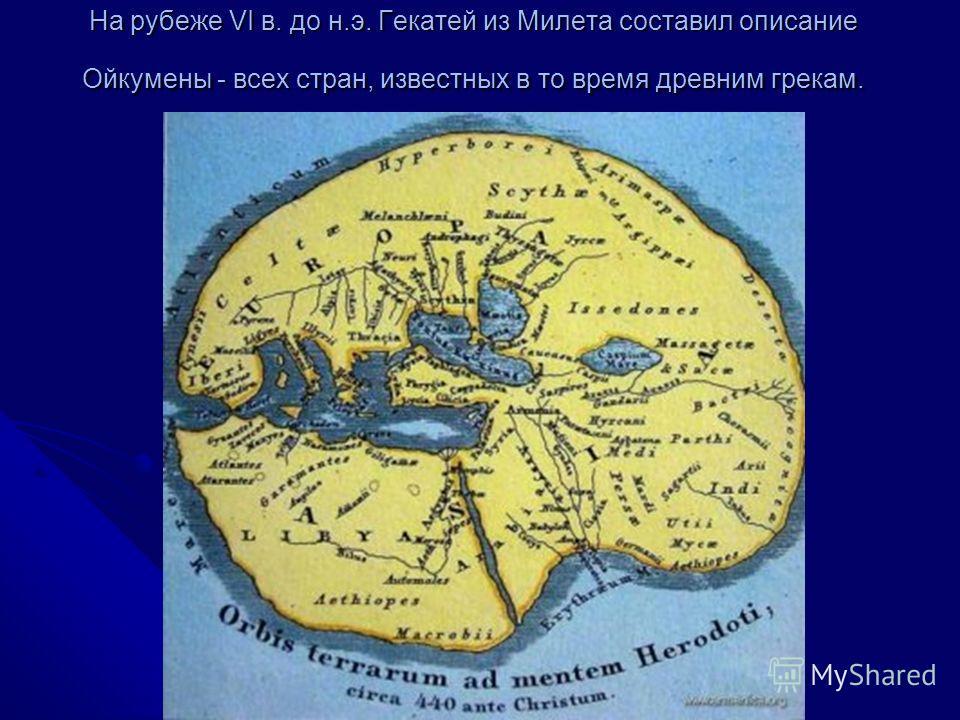 На рубеже VI в. до н.э. Гекатей из Милета составил описание Ойкумены - всех стран, известных в то время древним грекам.