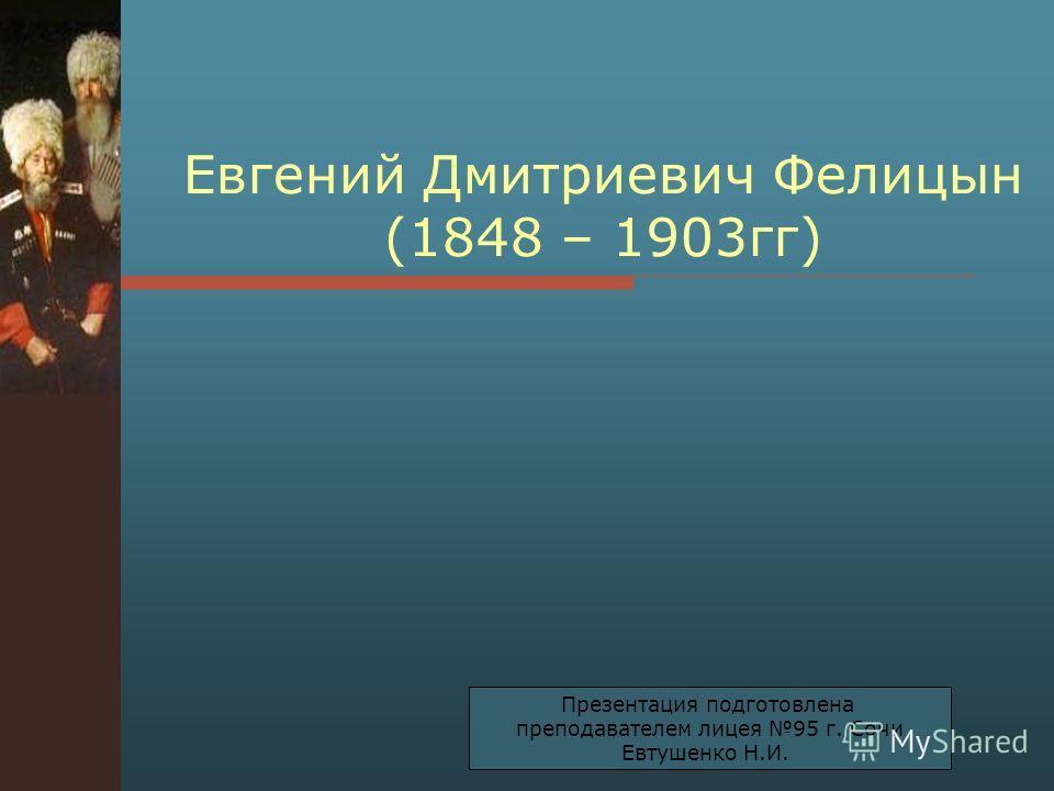 Евгений Дмитриевич Фелицын (1848 – 1903 гг) Презентация подготовлена преподавателем лицея 95 г. Сочи Евтушенко Н.И.