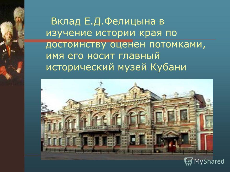 Вклад Е.Д.Фелицына в изучение истории края по достоинству оценен потомками, имя его носит главный исторический музей Кубани