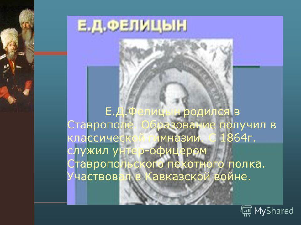Е.Д.Фелицын родился в Ставрополе. Образование получил в классической гимназии. С 1864 г. служил унтер-офицером Ставропольского пехотного полка. Участвовал в Кавказской войне.