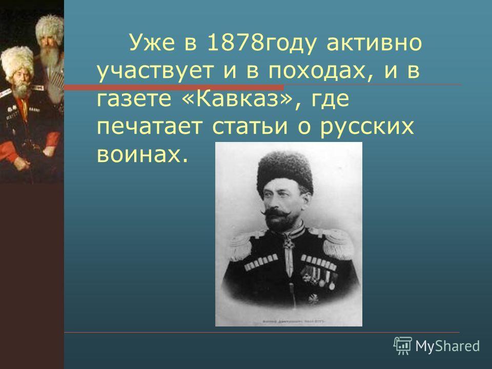 Уже в 1878 году активно участвует и в походах, и в газете «Кавказ», где печатает статьи о русских воинах.