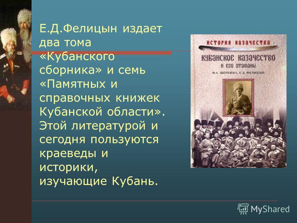 Е.Д.Фелицын издает два тома «Кубанского сборника» и семь «Памятных и справочных книжек Кубанской области». Этой литературой и сегодня пользуются краеведы и историки, изучающие Кубань.
