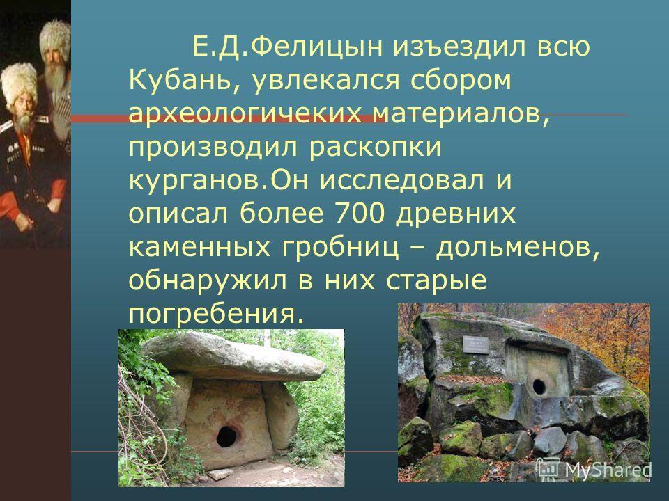 Е.Д.Фелицын изъездил всю Кубань, увлекался сбором археологичеких материалов, производил раскопки курганов.Он исследовал и описал более 700 древних каменных гробниц – дольменов, обнаружил в них старые погребения.