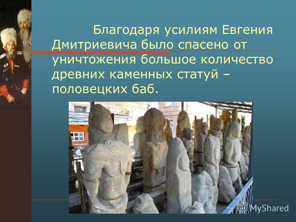 Благодаря усилиям Евгения Дмитриевича было спасено от уничтожения большое количество древних каменных статуй – половецких баб.