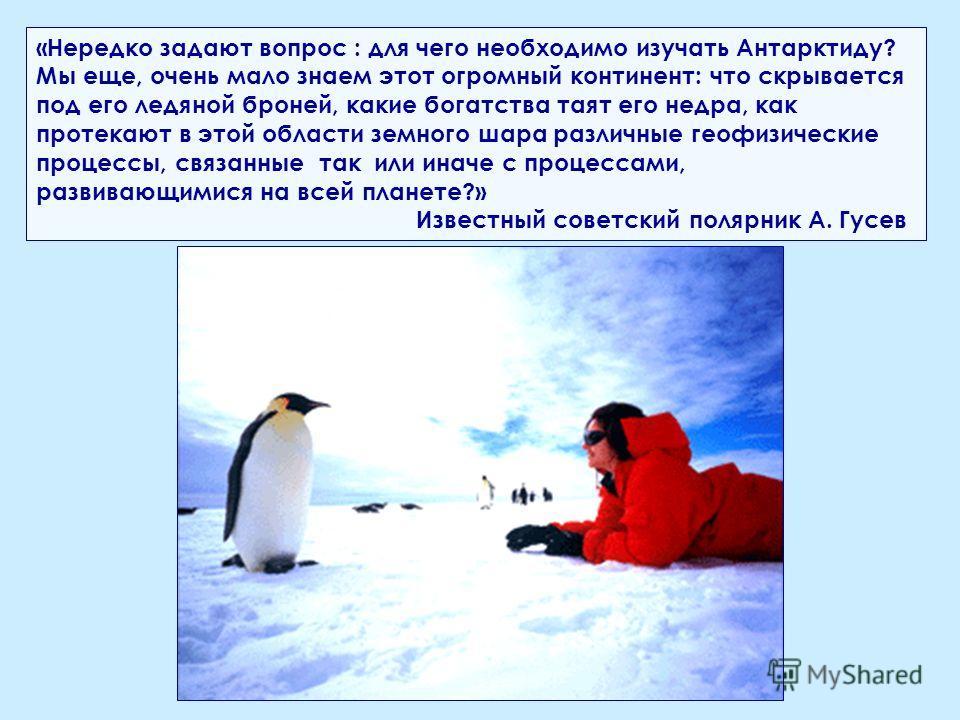 «Нередко задают вопрос : для чего необходимо изучать Антарктиду? Мы еще, очень мало знаем этот огромный континент: что скрывается под его ледяной броней, какие богатства таят его недра, как протекают в этой области земного шара различные геофизически