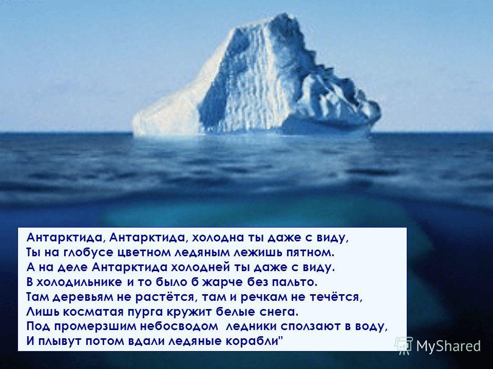 Антарктида, Антарктида, холодна ты даже с виду, Ты на глобусе цветном ледяным лежишь пятном. А на деле Антарктида холодней ты даже с виду. В холодильнике и то было б жарче без пальто. Там деревьям не растётся, там и речкам не течётся, Лишь косматая п