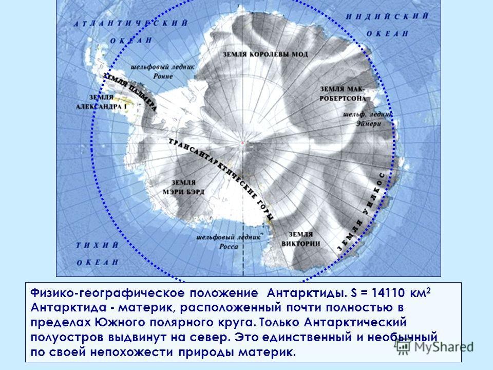 Физико-географическое положение Антарктиды. S = 14110 км 2 Антарктида - материк, расположенный почти полностью в пределах Южного полярного круга. Только Антарктический полуостров выдвинут на север. Это единственный и необычный по своей непохожести пр