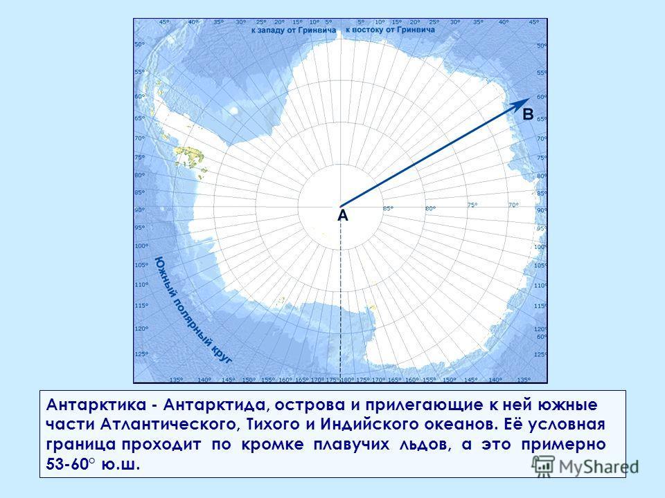 Антарктика - Антарктида, острова и прилегающие к ней южные части Атлантического, Тихого и Индийского океанов. Её условная граница проходит по кромке плавучих льдов, а это примерно 53-60° ю.ш.