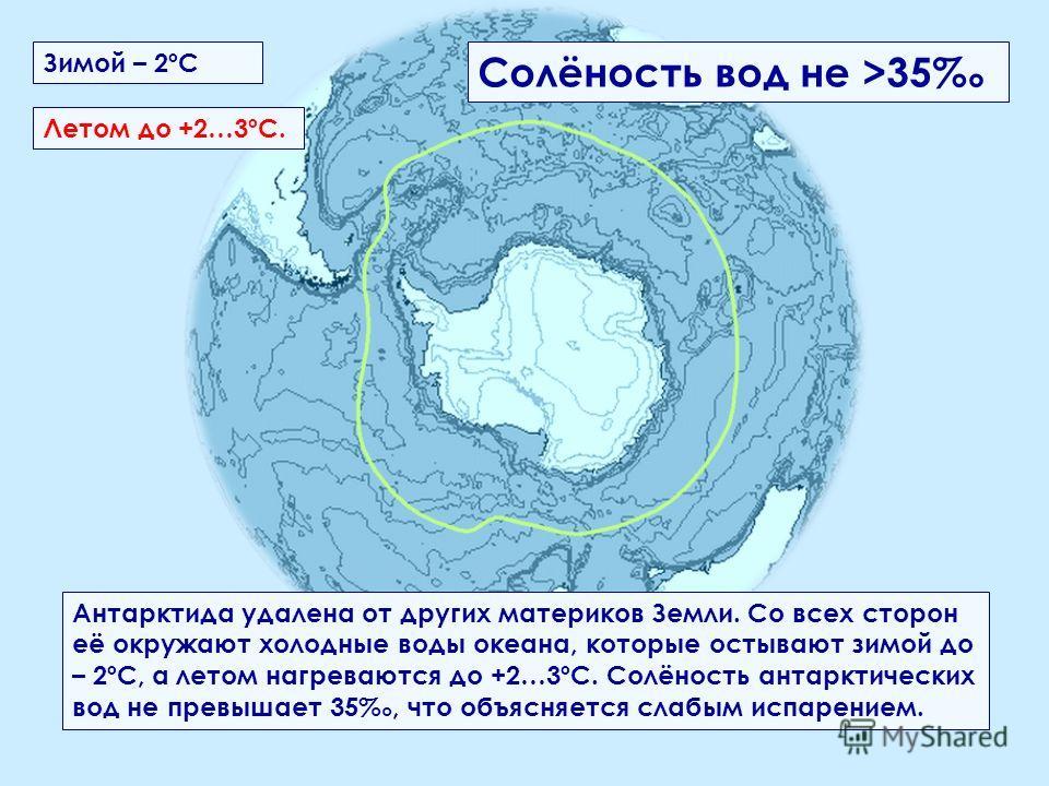 Антарктида удалена от других материков Земли. Со всех сторон её окружают холодные воды океана, которые остывают зимой до – 2ºС, а летом нагреваются до +2…3ºС. Солёность антарктических вод не превышает 35, что объясняется слабым испарением. Летом до +