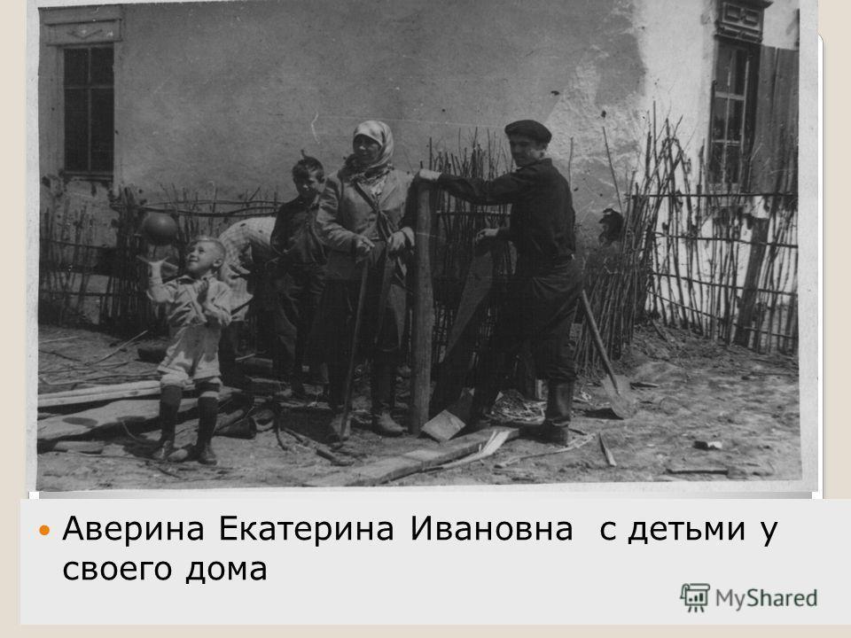 Аверина Екатерина Ивановна с детьми у своего дома