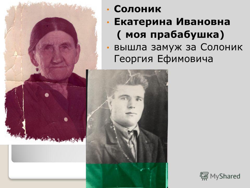 Солоник Екатерина Ивановна ( моя прабабушка) вышла замуж за Солоник Георгия Ефимовича