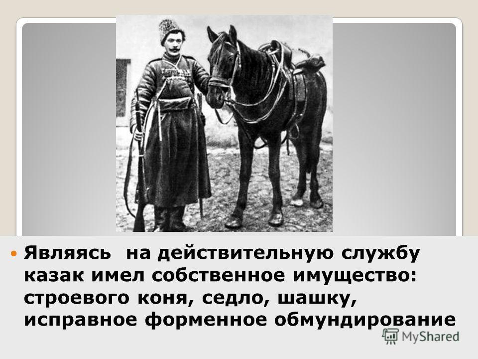 Являясь на действительную службу казак имел собственное имущество: строевого коня, седло, шашку, исправное форменное обмундирование