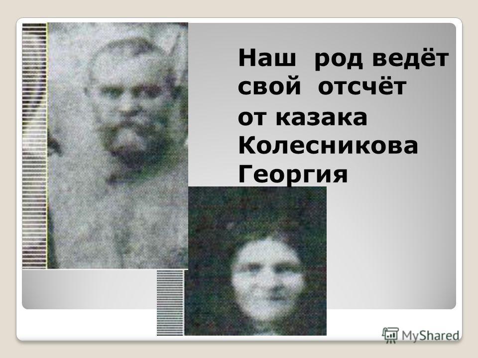 Наш род ведёт свой отсчёт от казака Колесникова Георгия