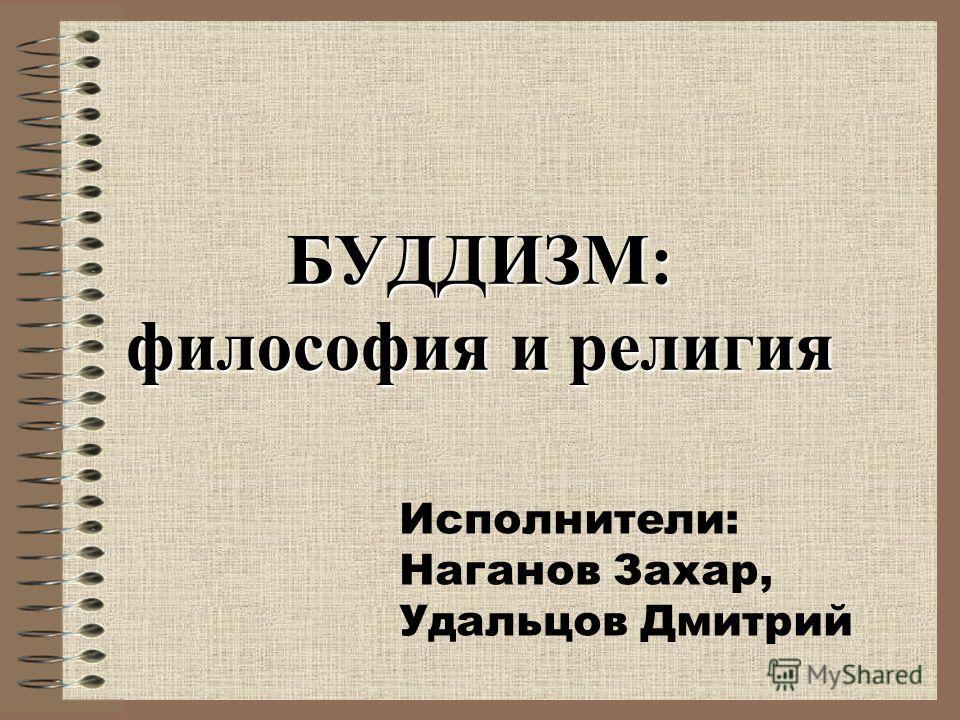 БУДДИЗМ: философия и религия Исполнители: Наганов Захар, Удальцов Дмитрий