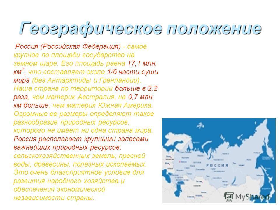 Географическое положение Россия (Российская Федерация) - самое крупное по площади государство на земном шаре. Его площадь равна 17,1 млн. км 2, что составляет около 1/6 части суши мира (без Антарктиды и Гренландии). Наша страна по территории больше в