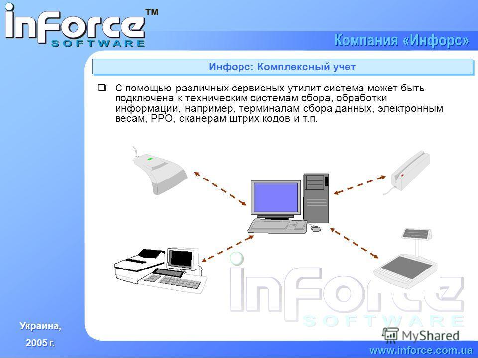 Украина, 2005 г. Украина, 2005 г. www.inforce.com.ua Компания «Инфорс» Инфорс: Комплексный учет С помощью различных сервисных утилит система может быть подключена к техническим системам сбора, обработки информации, например, терминалам сбора данных,
