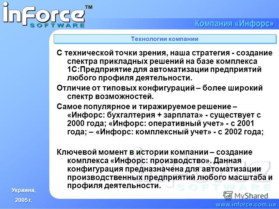 Украина, 2005 г. Украина, 2005 г. www.inforce.com.ua Компания «Инфорс» Технологии компании С технической точки зрения, наша стратегия - создание спектра прикладных решений на базе комплекса 1С:Предприятие для автоматизации предприятий любого профиля