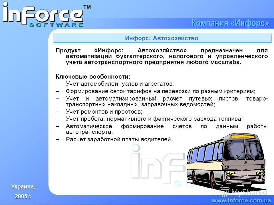 Украина, 2005 г. Украина, 2005 г. www.inforce.com.ua Компания «Инфорс» Инфорс: Автохозяйство Продукт «Инфорс: Автохозяйство» предназначен для автоматизации бухгалтерского, налогового и управленческого учета автотранспортного предприятия любого масшта