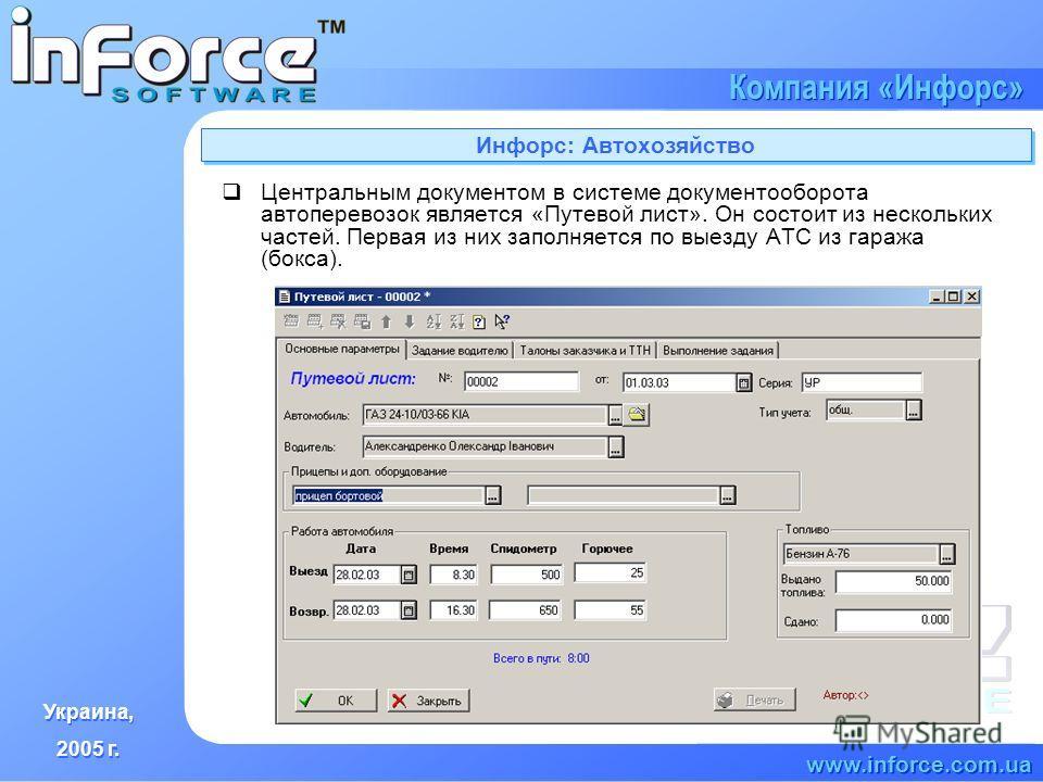 Украина, 2005 г. Украина, 2005 г. www.inforce.com.ua Компания «Инфорс» Инфорс: Автохозяйство Центральным документом в системе документооборота автоперевозок является «Путевой лист». Он состоит из нескольких частей. Первая из них заполняется по выезду