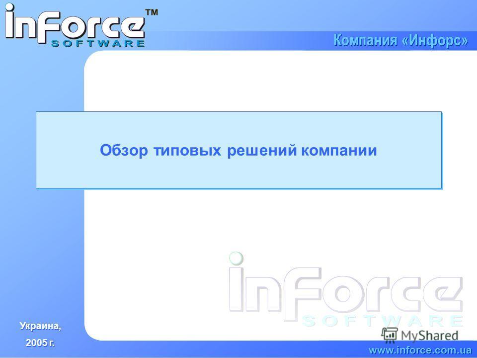 Украина, 2005 г. Украина, 2005 г. www.inforce.com.ua Компания «Инфорс» Обзор типовых решений компании