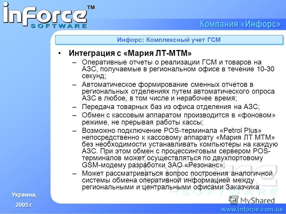 Украина, 2005 г. Украина, 2005 г. www.inforce.com.ua Компания «Инфорс» Инфорс: Комплексный учет ГСМ Интеграция с «Мария ЛТ-МТМ» –Оперативные отчеты о реализации ГСМ и товаров на АЗС, получаемые в региональном офисе в течение 10-30 секунд; –Автоматиче