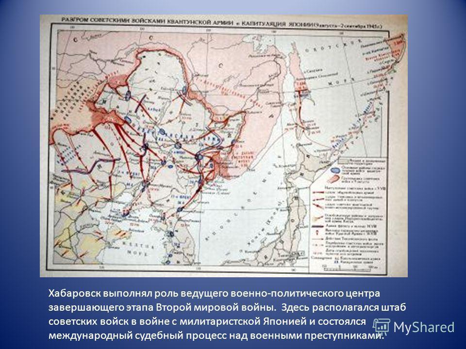 Хабаровск выполнял роль ведущего военно-политического центра завершающего этапа Второй мировой войны. Здесь располагался штаб советских войск в войне с милитаристской Японией и состоялся международный судебный процесс над военными преступниками.