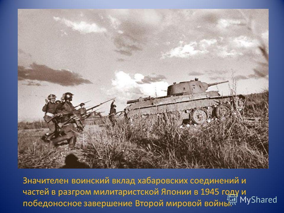 Значителен воинский вклад хабаровских соединений и частей в разгром милитаристской Японии в 1945 году и победоносное завершение Второй мировой войны.