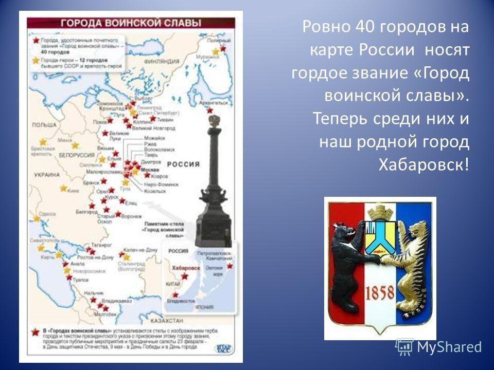 Ровно 40 городов на карте России носят гордое звание «Город воинской славы». Теперь среди них и наш родной город Хабаровск!