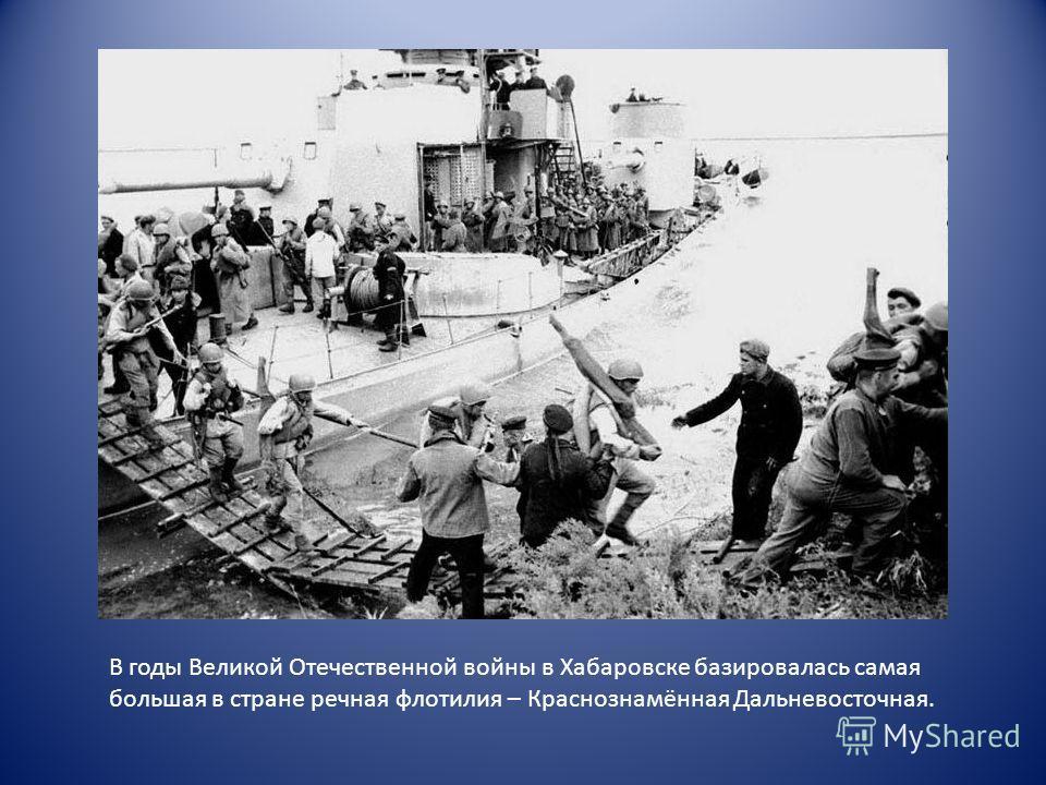 В годы Великой Отечественной войны в Хабаровске базировалась самая большая в стране речная флотилия – Краснознамённая Дальневосточная.