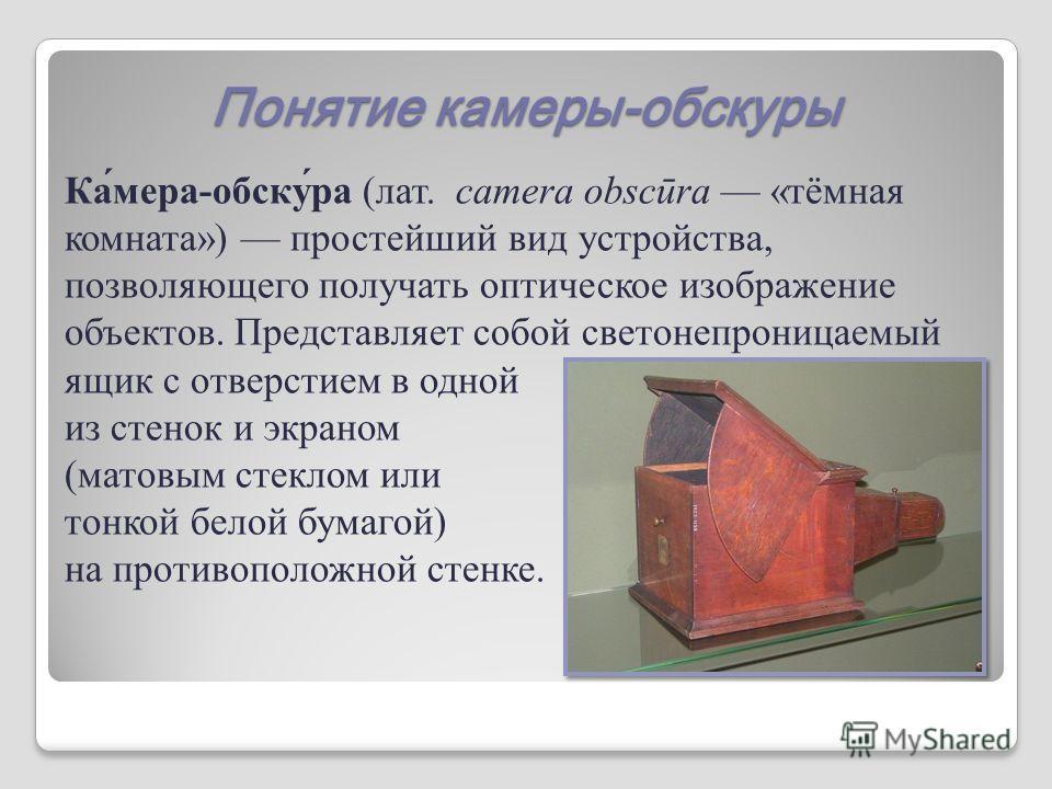 Понятие камеры-обскуры Ка́мера-обску́ра (лат. camera obscūra «тёмная комната») простейший вид устройства, позволяющего получать оптическое изображение объектов. Представляет собой светонепроницаемый ящик с отверстием в одной из стенок и экраном (мато