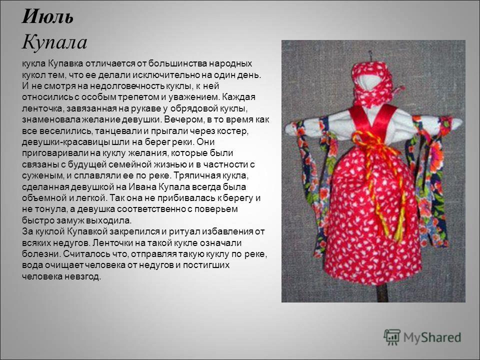 Июль Купала кукла Купавка отличается от большинства народных кукол тем, что ее делали исключительно на один день. И не смотря на недолговечность куклы, к ней относились с особым трепетом и уважением. Каждая ленточка, завязанная на рукаве у обрядовой