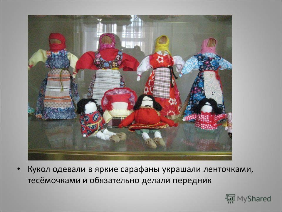 Кукол одевали в яркие сарафаны украшали ленточками, тесёмочками и обязательно делали передник