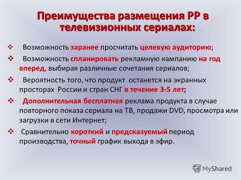 Возможность заранее просчитать целевую аудиторию; Возможность спланировать рекламную кампанию на год вперед, выбирая различные сочетания сериалов; Вероятность того, что продукт останется на экранных просторах России и стран СНГ в течение 3-5 лет; Доп