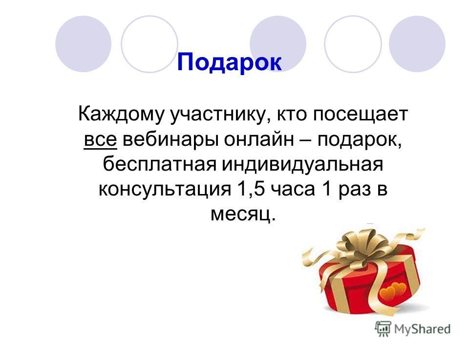 Подарок Каждому участнику, кто посещает все вебинары онлайн – подарок, бесплатная индивидуальная консультация 1,5 часа 1 раз в месяц.