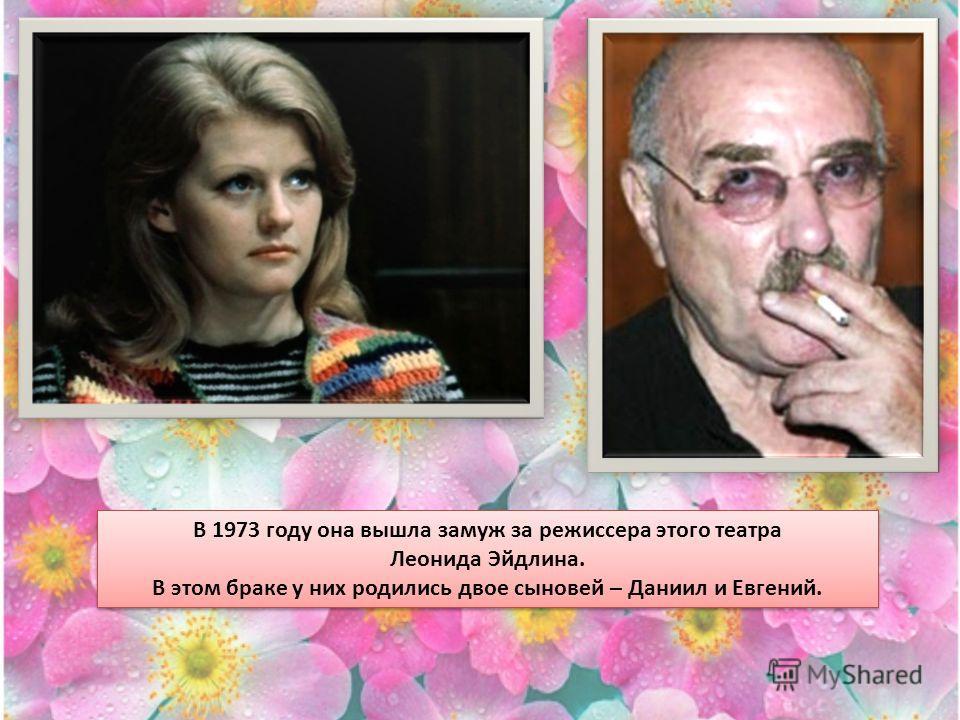 В 1973 году она вышла замуж за режиссера этого театра Леонида Эйдлина. В этом браке у них родились двое сыновей – Даниил и Евгений. В 1973 году она вышла замуж за режиссера этого театра Леонида Эйдлина. В этом браке у них родились двое сыновей – Дани