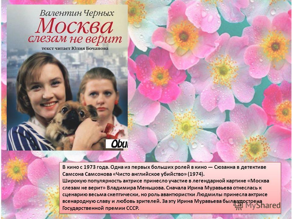 В кино с 1973 года. Одна из первых больших ролей в кино Сюзанна в детективе Самсона Самсонова «Чисто английское убийство» (1974). Широкую популярность актрисе принесло участие в легендарной картине «Москва слезам не верит» Владимира Меньшова. Сначала