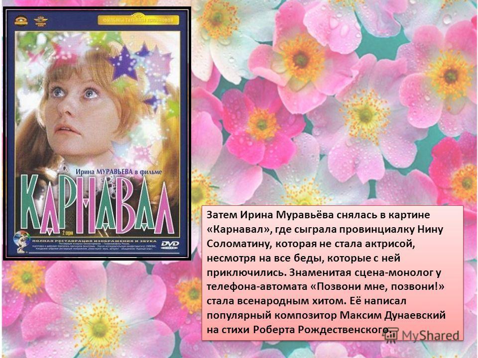 Затем Ирина Муравьёва снялась в картине «Карнавал», где сыграла провинциалку Нину Соломатину, которая не стала актрисой, несмотря на все беды, которые с ней приключились. Знаменитая сцена-монолог у телефона-автомата «Позвони мне, позвони!» стала всен